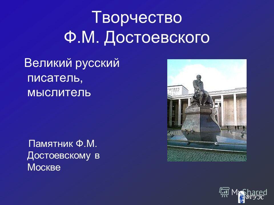 Творчество Ф.М. Достоевского Великий русский писатель, мыслитель Памятник Ф.М. Достоевскому в Москве