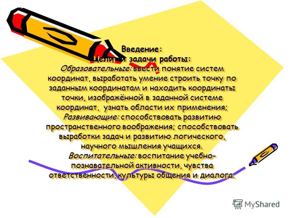 Введение: Цели и задачи работы: Образовательные: ввести понятие систем координат, выработать умение строить точку по заданным координатам и находить координаты точки, изображённой в заданной системе координат, узнать области их применения; Развивающи