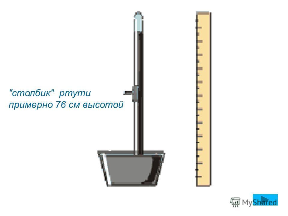 столбик ртути примерно 76 см высотой