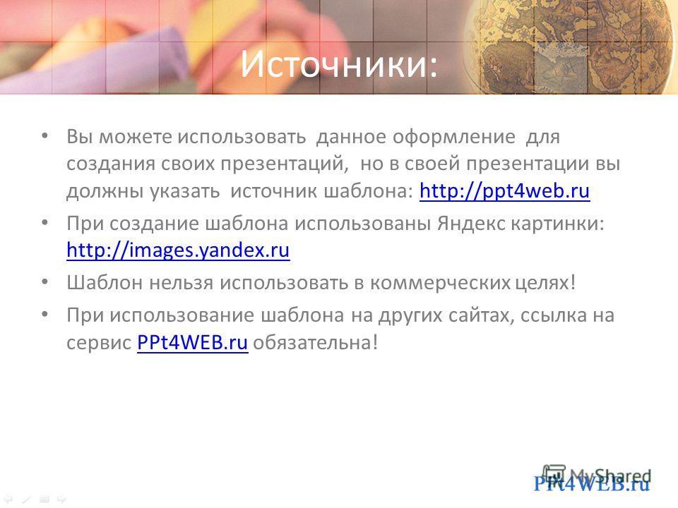 Источники: Вы можете использовать данное оформление для создания своих презентаций, но в своей презентации вы должны указать источник шаблона: http://ppt4web.ruhttp://ppt4web.ru При создание шаблона использованы Яндекс картинки: http://images.yandex.