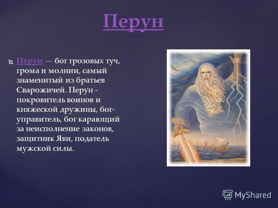 Перун бог грозовых туч, грома и молнии, самый знаменитый из братьев Сварожичей. Перун - покровитель воинов и княжеской дружины, бог- управитель, бог карающий за неисполнение законов, защитник Яви, податель мужской силы. Перун