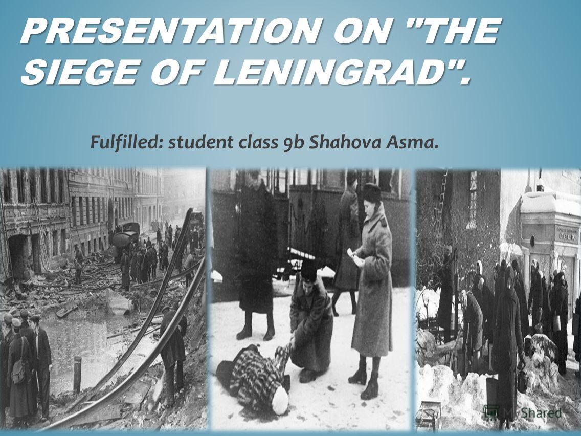 PRESENTATION ON THE SIEGE OF LENINGRAD. Fulfilled: student class 9b Shahova Asma.
