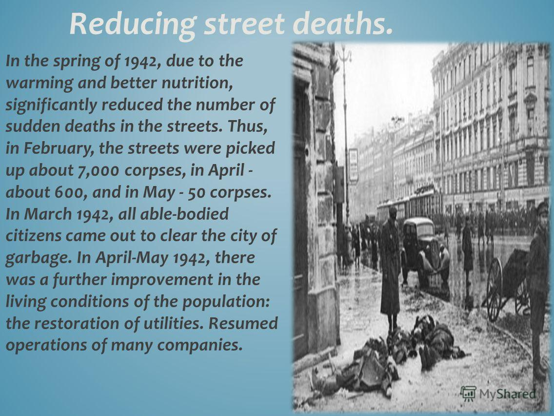 In the spring of 1942, due to the warming and better nutrition, significantly reduced the number of sudden deaths in the streets. Thus, in February, the streets were picked up about 7,000 corpses, in April - about 600, and in May - 50 corpses. In Mar