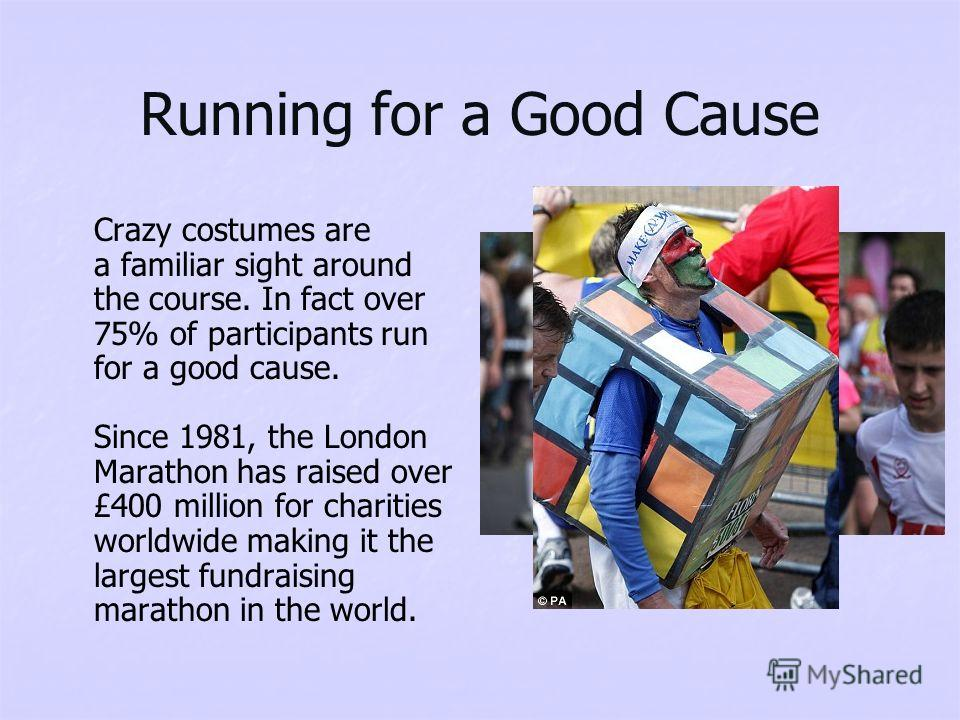 Running for a Good Cause Crazy costumes are a familiar sight around the course. In fact over 75% of participants run for a good cause. Since 1981, the London Marathon has raised over £400 million for charities worldwide making it the largest fundrais