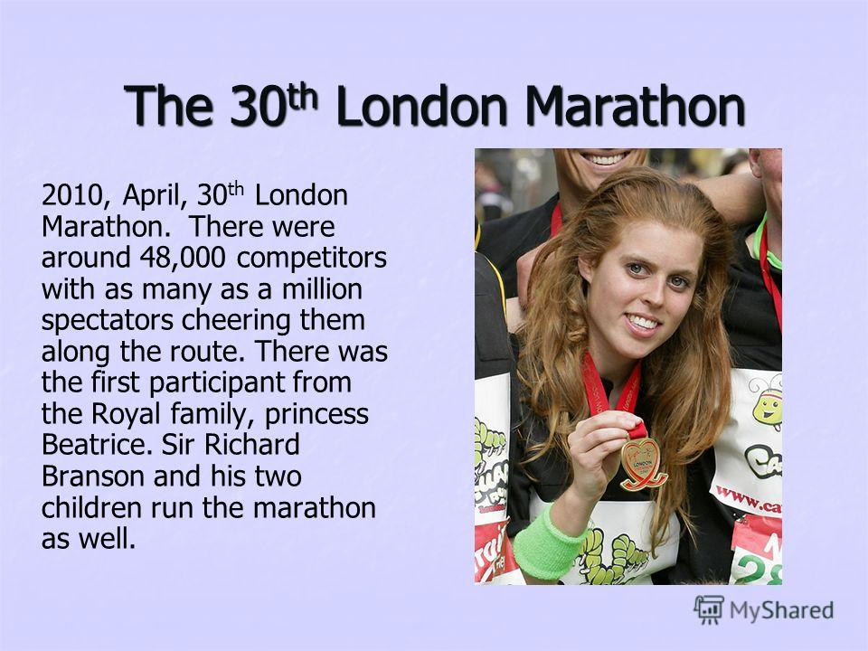 The 30 th London Marathon 2010, April, 30 th London Marathon. There were around 48,000 competitors with as many as a million spectators cheering them along the route. There was the first participant from the Royal family, princess Beatrice. Sir Richa