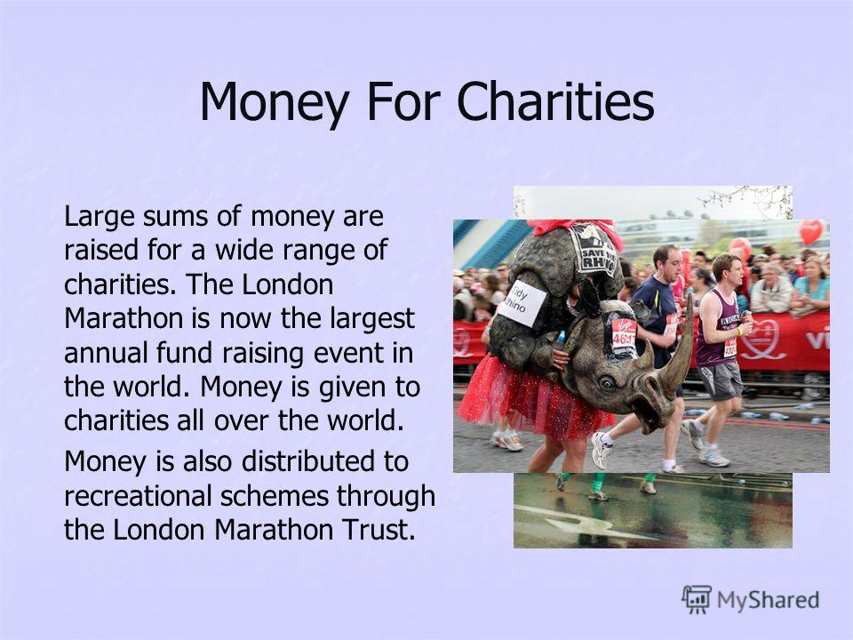 Money For Charities Large sums of money are raised for a wide range of charities. The London Marathon is now the largest annual fund raising event in the world. Money is given to charities all over the world. Money is also distributed to recreational