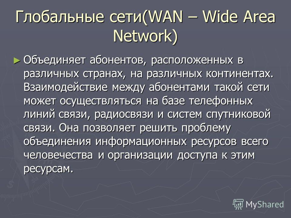 Глобальные сети(WAN – Wide Area Network) Объединяет абонентов, расположенных в различных странах, на различных континентах. Взаимодействие между абонентами такой сети может осуществляться на базе телефонных линий связи, радиосвязи и систем спутниково