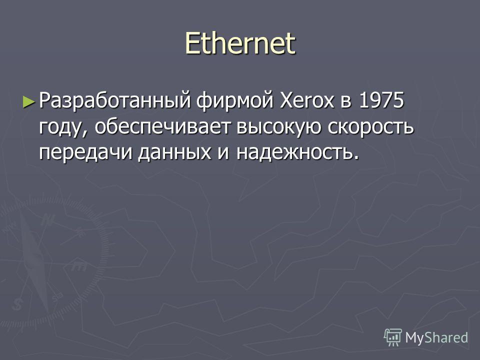Ethernet Разработанный фирмой Xerox в 1975 году, обеспечивает высокую скорость передачи данных и надежность. Разработанный фирмой Xerox в 1975 году, обеспечивает высокую скорость передачи данных и надежность.