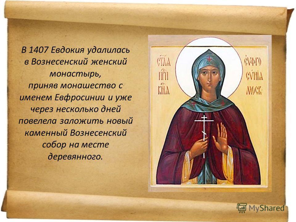 В 1407 Евдокия удалилась в Вознесенский женский монастырь, приняв монашество с именем Евфросинии и уже через несколько дней повелела заложить новый каменный Вознесенский собор на месте деревянного.