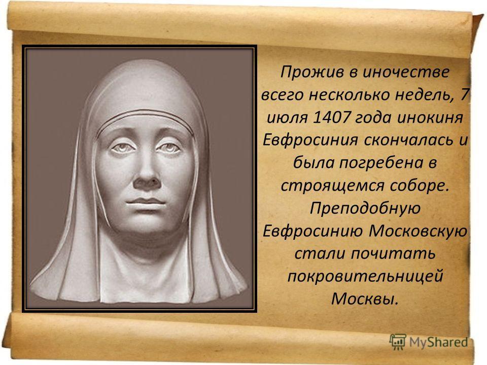 Прожив в иночестве всего несколько недель, 7 июля 1407 года инокиня Евфросиния скончалась и была погребена в строящемся соборе. Преподобную Евфросинию Московскую стали почитать покровительницей Москвы.