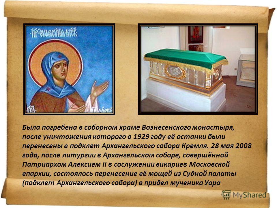 Была погребена в соборном храме Вознесенского монастыря, после уничтожения которого в 1929 году её останки были перенесены в подклет Архангельского собора Кремля. 28 мая 2008 года, после литургии в Архангельском соборе, совершённой Патриархом Алексие