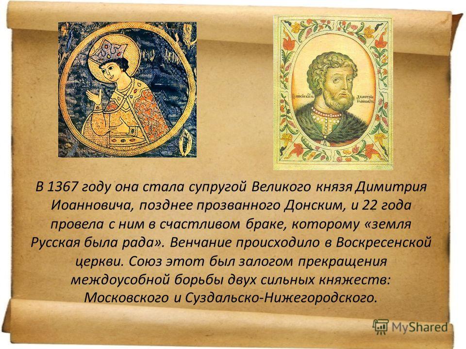 В 1367 году она стала супругой Великого князя Димитрия Иоанновича, позднее прозванного Донским, и 22 года провела с ним в счастливом браке, которому «земля Русская была рада». Венчание происходило в Воскресенской церкви. Союз этот был залогом прекращ