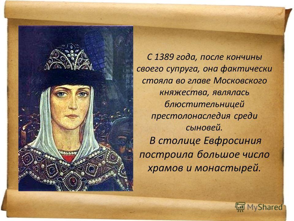 С 1389 года, после кончины своего супруга, она фактически стояла во главе Московского княжества, являлась блюстительницей престолонаследия среди сыновей. В столице Евфросиния построила большое число храмов и монастырей.