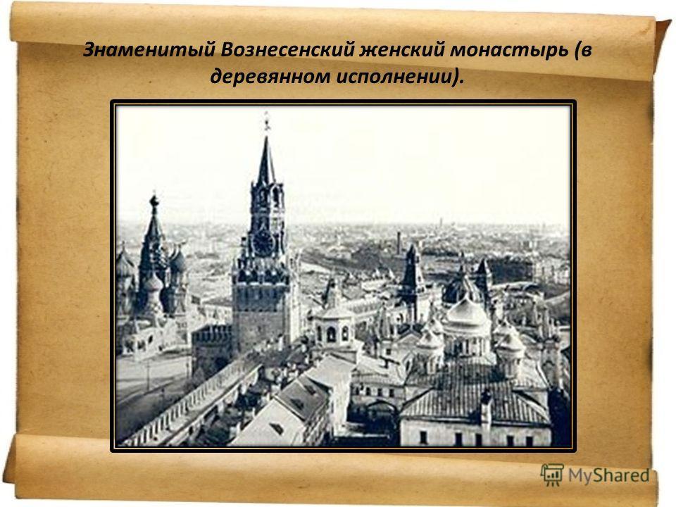 Знаменитый Вознесенский женский монастырь (в деревянном исполнении).