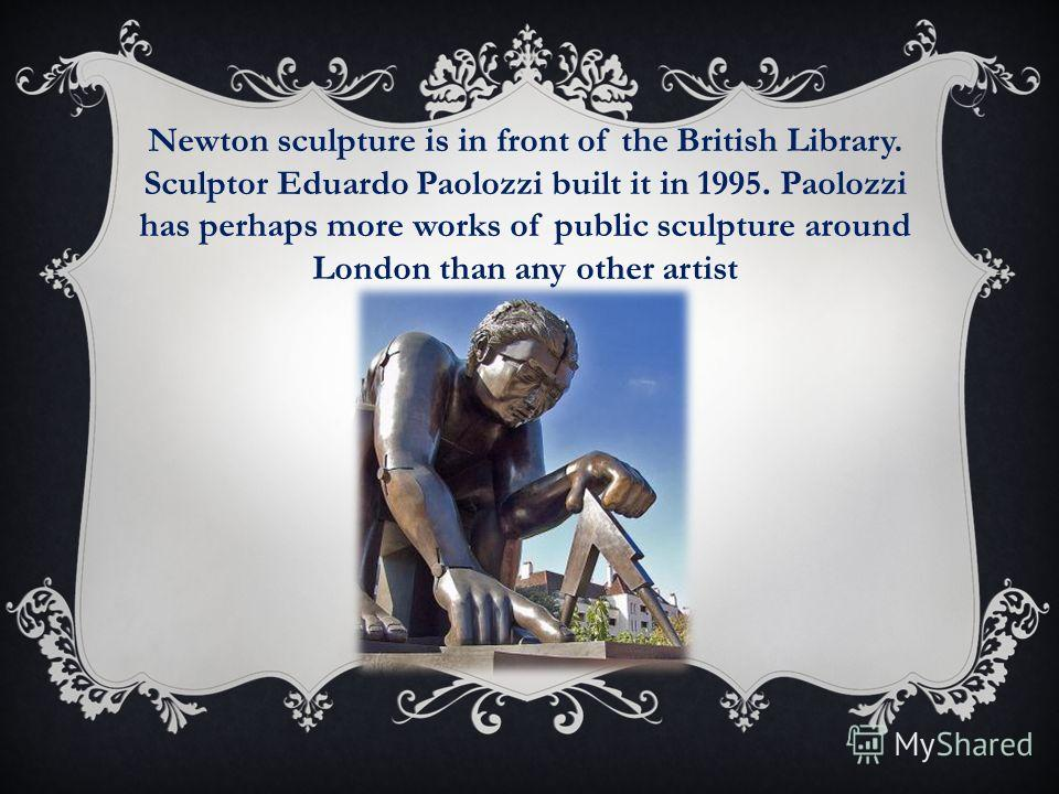 Newton sculpture is in front of the British Library. Sculptor Eduardo Paolozzi built it in 1995. Paolozzi has perhaps more works of public sculpture around London than any other artist