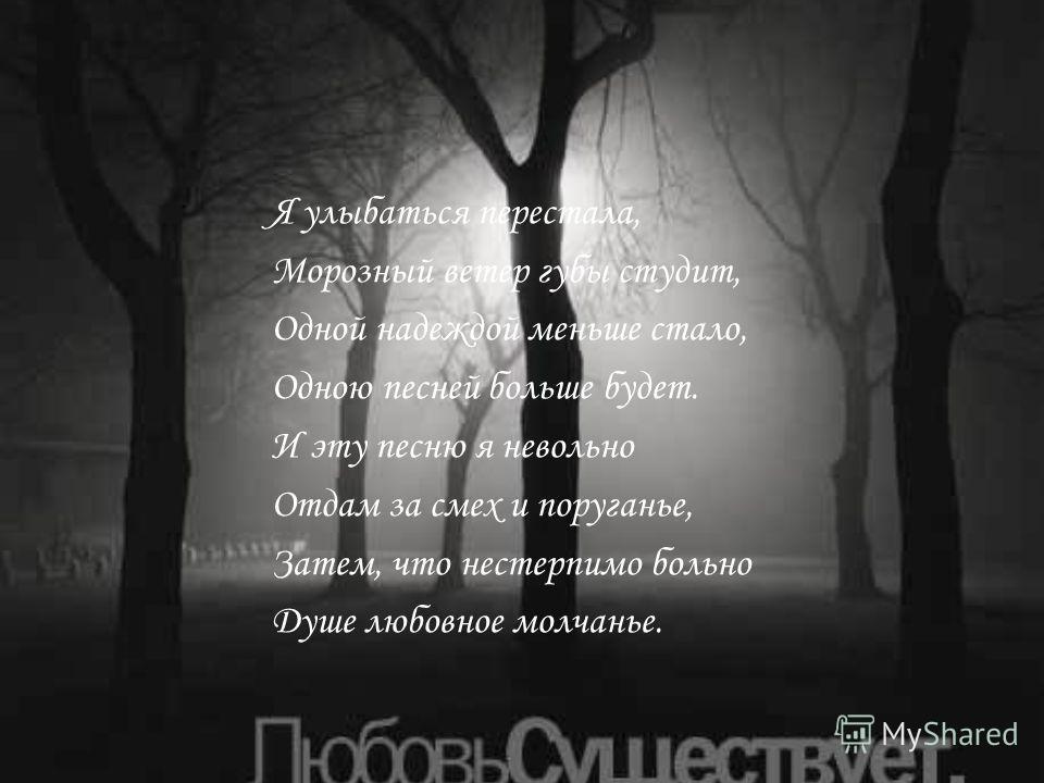 Я улыбаться перестала, Морозный ветер губы студит, Одной надеждой меньше стало, Одною песней больше будет. И эту песню я невольно Отдам за смех и поруганье, Затем, что нестерпимо больно Душе любовное молчанье.