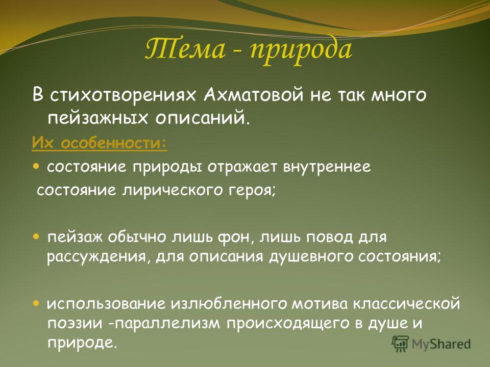 Тема - природа В стихотворениях Ахматовой не так много пейзажных описаний. Их особенности: состояние природы отражает внутреннее состояние лирического героя; пейзаж обычно лишь фон, лишь повод для рассуждения, для описания душевного состояния; исполь