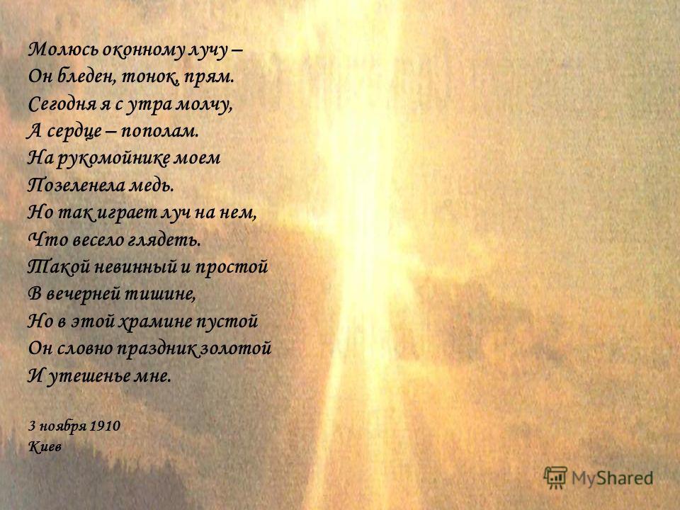 Молюсь оконному лучу – Он бледен, тонок, прям. Сегодня я с утра молчу, А сердце – пополам. На рукомойнике моем Позеленела медь. Но так играет луч на нем, Что весело глядеть. Такой невинный и простой В вечерней тишине, Но в этой храмине пустой Он слов