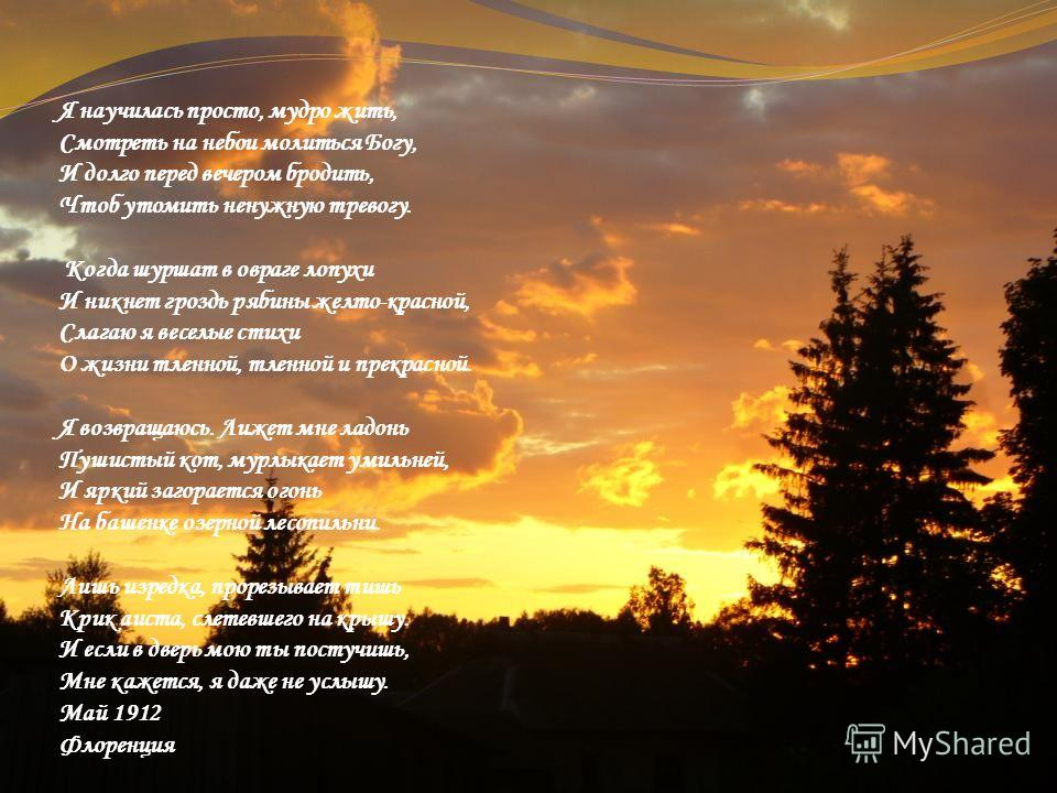 Я научилась просто, мудро жить, Смотреть на небои молиться Богу, И долго перед вечером бродить, Чтоб утомить ненужную тревогу. Когда шуршат в овраге лопухи И никнет гроздь рябины желто-красной, Слагаю я веселые стихи О жизни тленной, тленной и прекра
