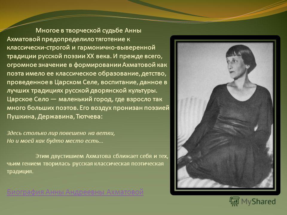 Многое в творческой судьбе Анны Ахматовой предопределило тяготение к классически-строгой и гармонично-выверенной традиции русской поэзии XX века. И прежде всего, огромное значение в формировании Ахматовой как поэта имело ее классическое образование,