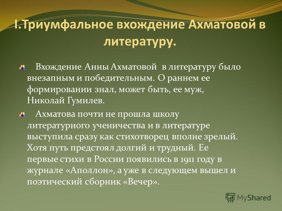 I.Триумфальное вхождение Ахматовой в литературу. Вхождение Анны Ахматовой в литературу было внезапным и победительным. О раннем ее формировании знал, может быть, ее муж, Николай Гумилев. Ахматова почти не прошла школу литературного ученичества и в ли