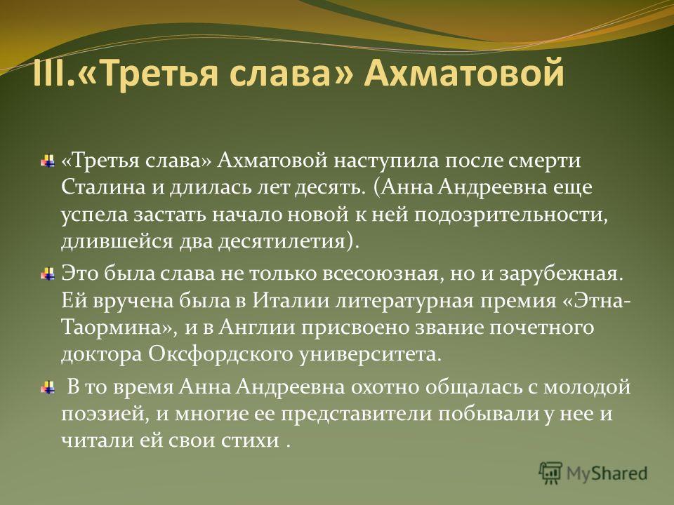 III.«Третья слава» Ахматовой «Третья слава» Ахматовой наступила после смерти Сталина и длилась лет десять. (Анна Андреевна еще успела застать начало новой к ней подозрительности, длившейся два десятилетия). Это была слава не только всесоюзная, но и з
