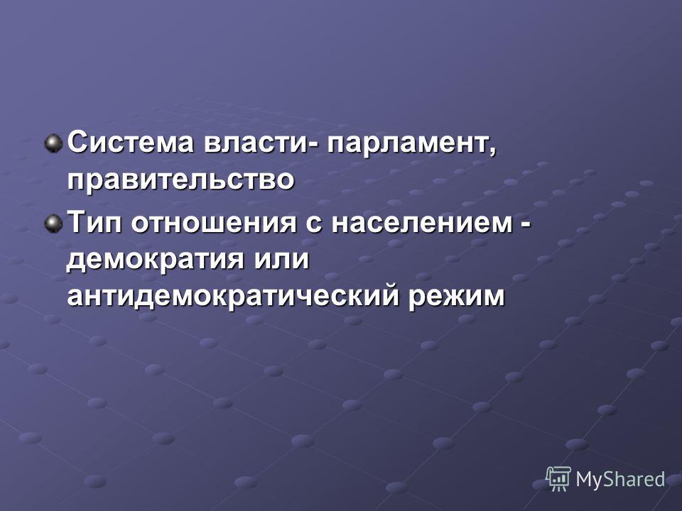 Система власти- парламент, правительство Тип отношения с населением - демократия или антидемократический режим