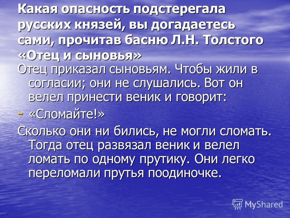 Какая опасность подстерегала русских князей, вы догадаетесь сами, прочитав басню Л.Н. Толстого «Отец и сыновья» Отец приказал сыновьям. Чтобы жили в согласии; они не слушались. Вот он велел принести веник и говорит: - «Сломайте!» Сколько они ни билис