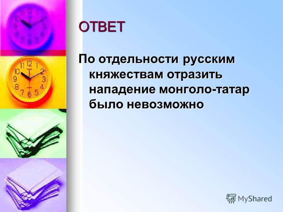 ОТВЕТ По отдельности русским княжествам отразить нападение монголо-татар было невозможно