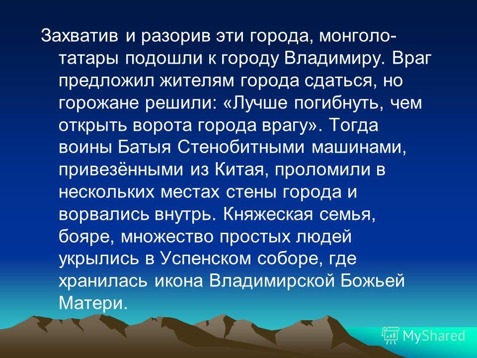 Захватив и разорив эти города, монголо- татары подошли к городу Владимиру. Враг предложил жителям города сдаться, но горожане решили: «Лучше погибнуть, чем открыть ворота города врагу». Тогда воины Батыя Стенобитными машинами, привезёнными из Китая,