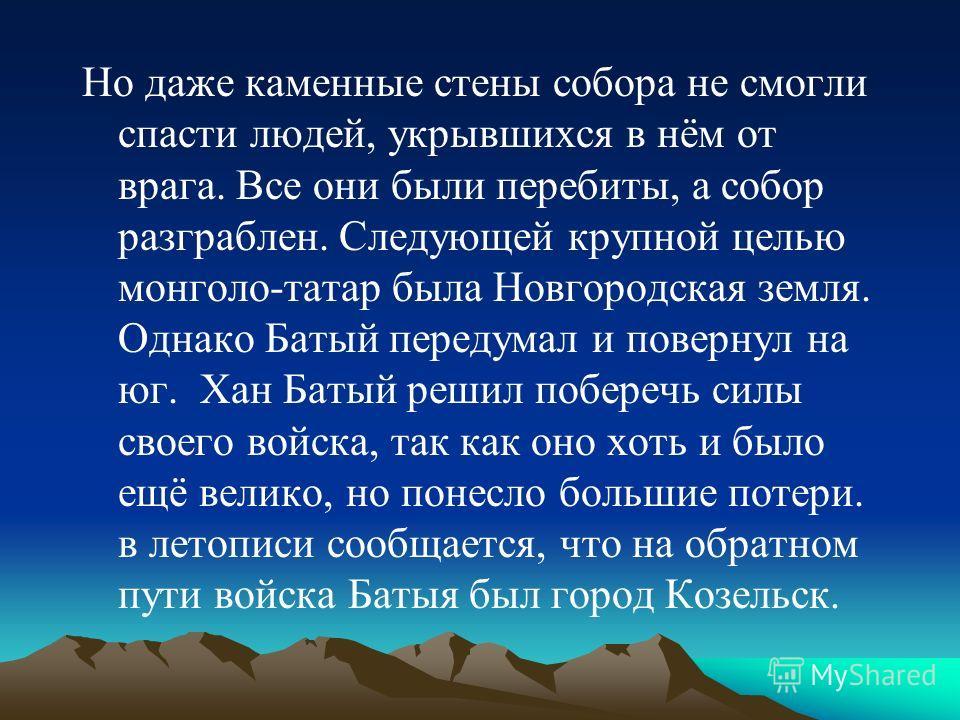 Но даже каменные стены собора не смогли спасти людей, укрывшихся в нём от врага. Все они были перебиты, а собор разграблен. Следующей крупной целью монголо-татар была Новгородская земля. Однако Батый передумал и повернул на юг. Хан Батый решил побере
