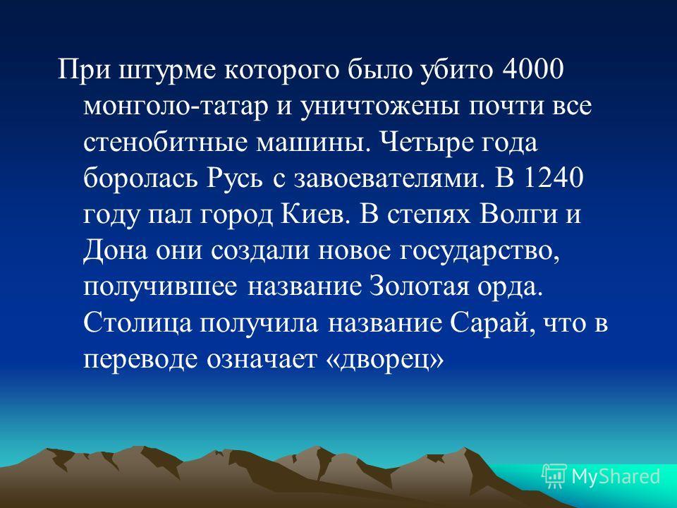 При штурме которого было убито 4000 монголо-татар и уничтожены почти все стенобитные машины. Четыре года боролась Русь с завоевателями. В 1240 году пал город Киев. В степях Волги и Дона они создали новое государство, получившее название Золотая орда.