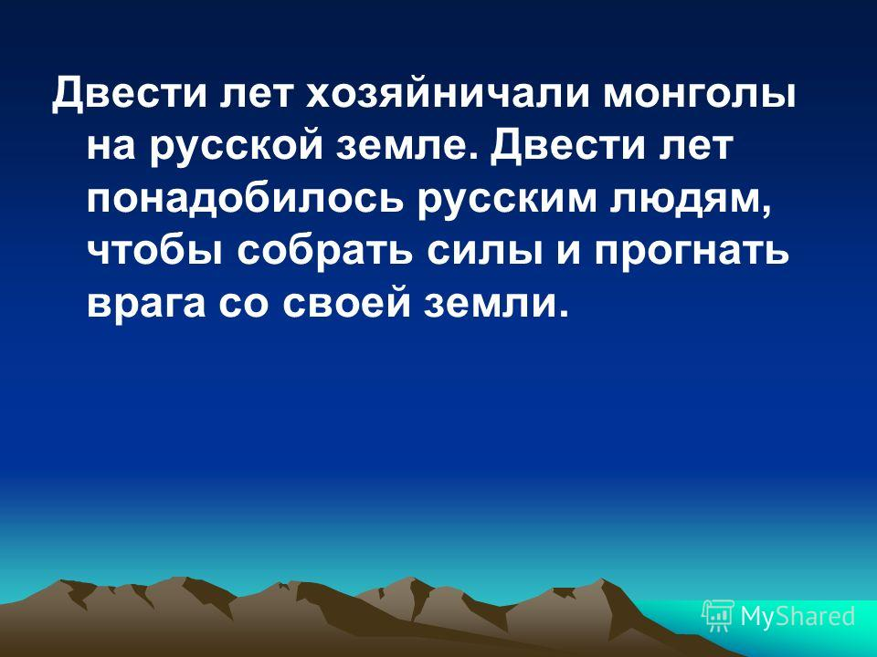 Двести лет хозяйничали монголы на русской земле. Двести лет понадобилось русским людям, чтобы собрать силы и прогнать врага со своей земли.
