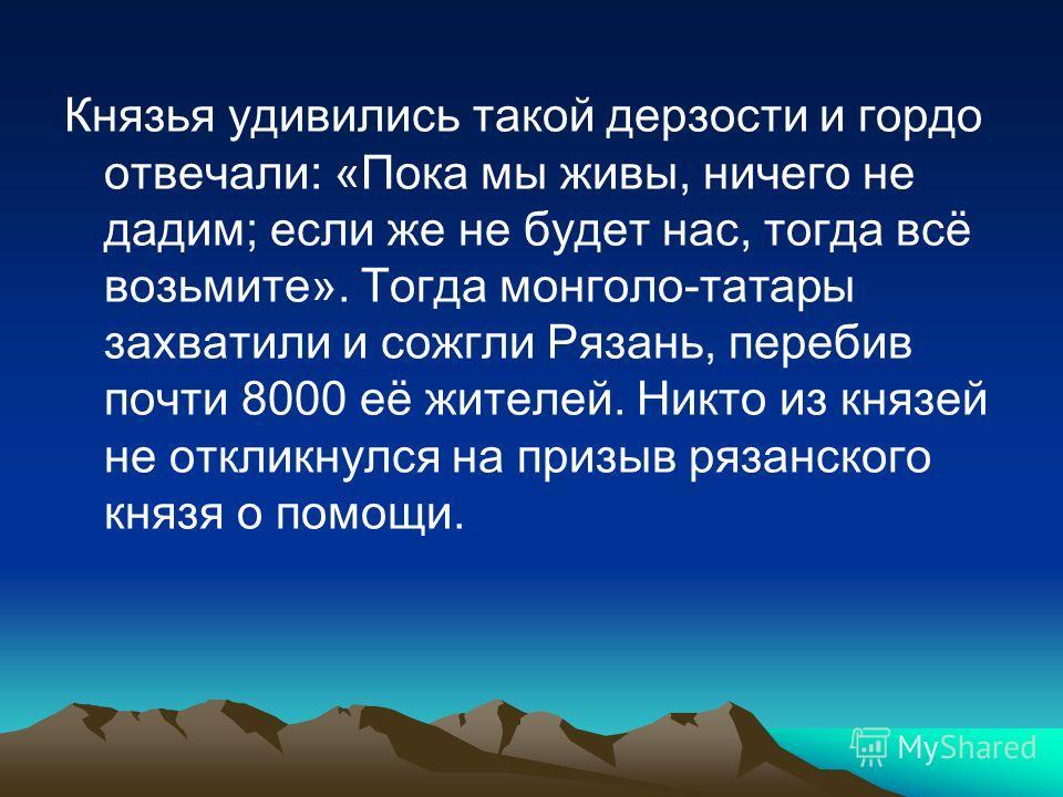 Князья удивились такой дерзости и гордо отвечали: «Пока мы живы, ничего не дадим; если же не будет нас, тогда всё возьмите». Тогда монголо-татары захватили и сожгли Рязань, перебив почти 8000 её жителей. Никто из князей не откликнулся на призыв рязан