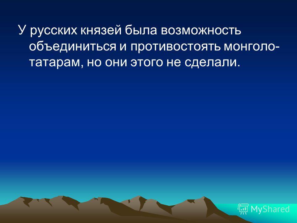 У русских князей была возможность объединиться и противостоять монголо- татарам, но они этого не сделали.
