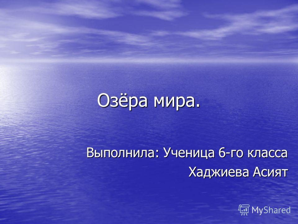 Озёра мира. Выполнила: Ученица 6-го класса Хаджиева Асият