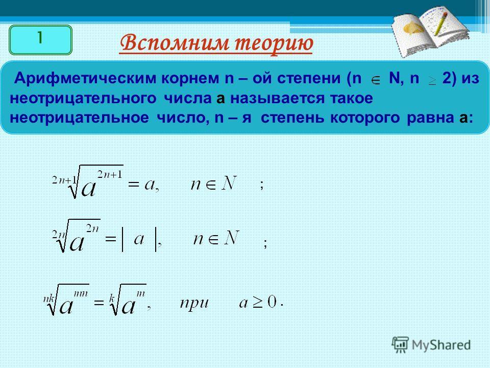 Вспомним теорию 1 Арифметическим корнем n – ой степени (n N, n 2) из неотрицательного числа a называется такое неотрицательное число, n – я степень которого равна а: ; ;.