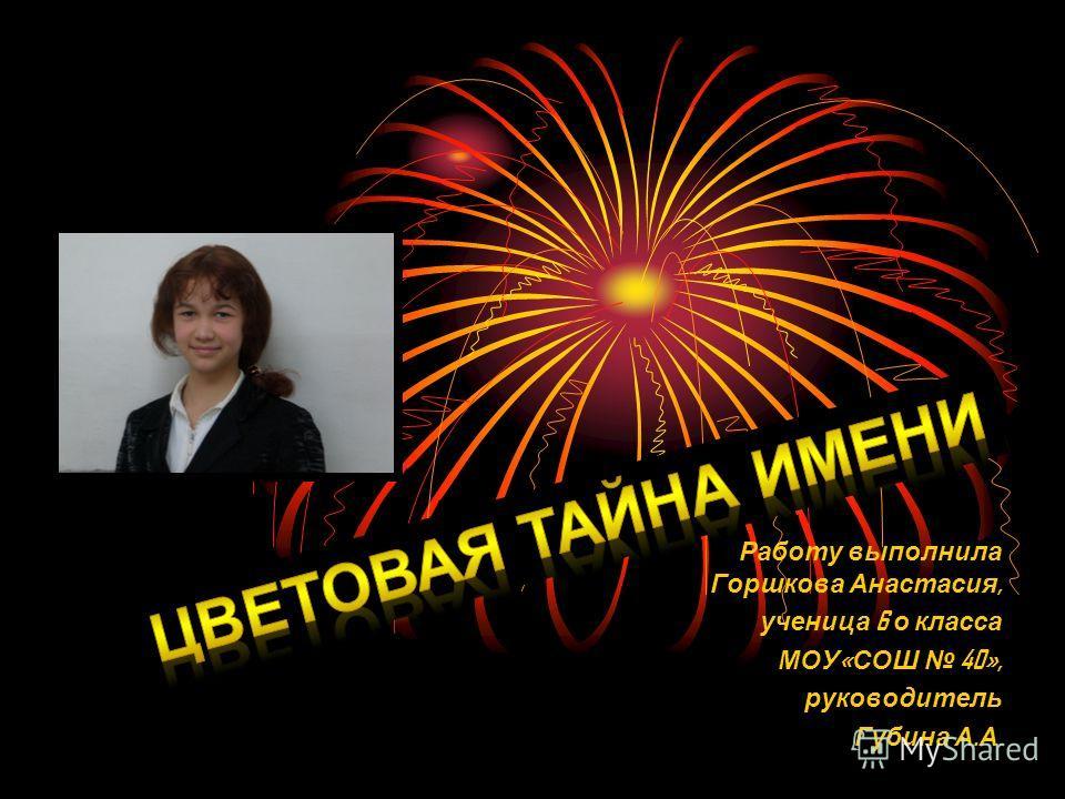 Работу выполнила Горшкова Анастасия, ученица 6 о класса МОУ « СОШ 40», руководитель Губина А. А.