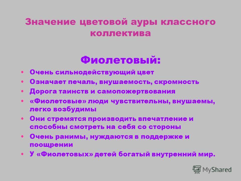 Значение цветовой ауры классного коллектива Фиолетовый: Очень сильнодействующий цвет Означает печаль, внушаемость, скромность Дорога таинств и самопожертвования «Фиолетовые» люди чувствительны, внушаемы, легко возбудимы Они стремятся производить впеч