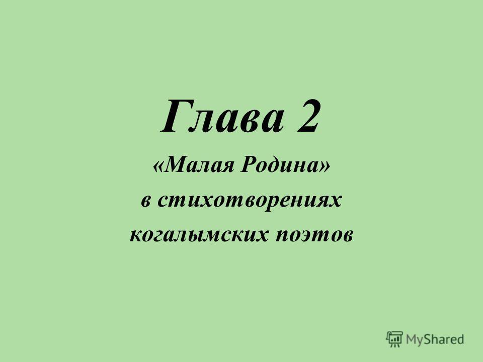 Глава 2 «Малая Родина» в стихотворениях когалымских поэтов