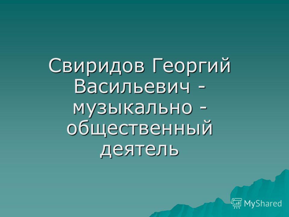 Свиридов Георгий Васильевич - музыкально - общественный деятель