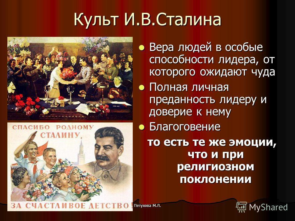 Петухова М.Л.31.10.2013 Культ И.В.Сталина Вера людей в особые способности лидера, от которого ожидают чуда Вера людей в особые способности лидера, от которого ожидают чуда Полная личная преданность лидеру и доверие к нему Полная личная преданность ли