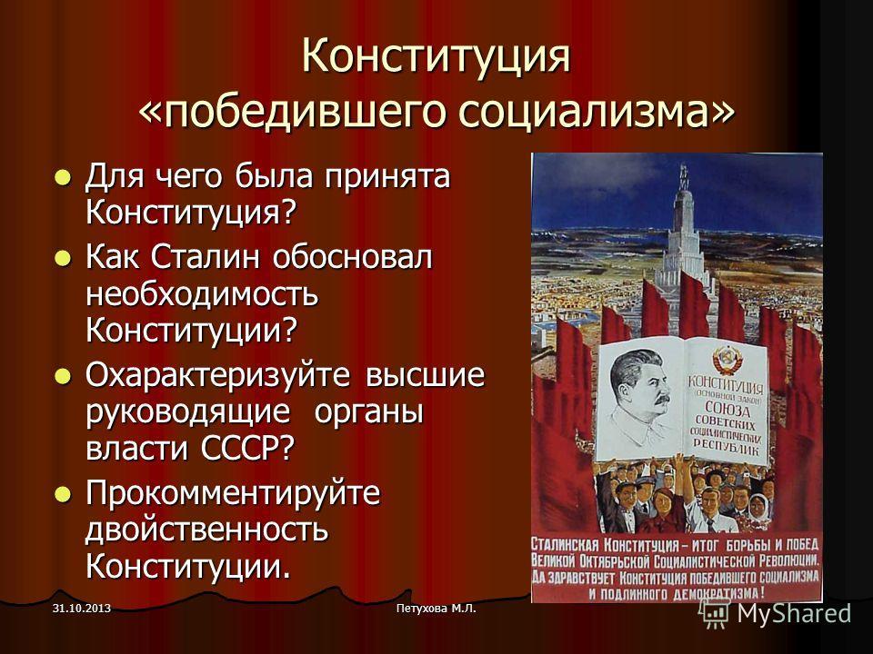 Петухова М.Л.31.10.2013 Конституция «победившего социализма» Для чего была принята Конституция? Для чего была принята Конституция? Как Сталин обосновал необходимость Конституции? Как Сталин обосновал необходимость Конституции? Охарактеризуйте высшие