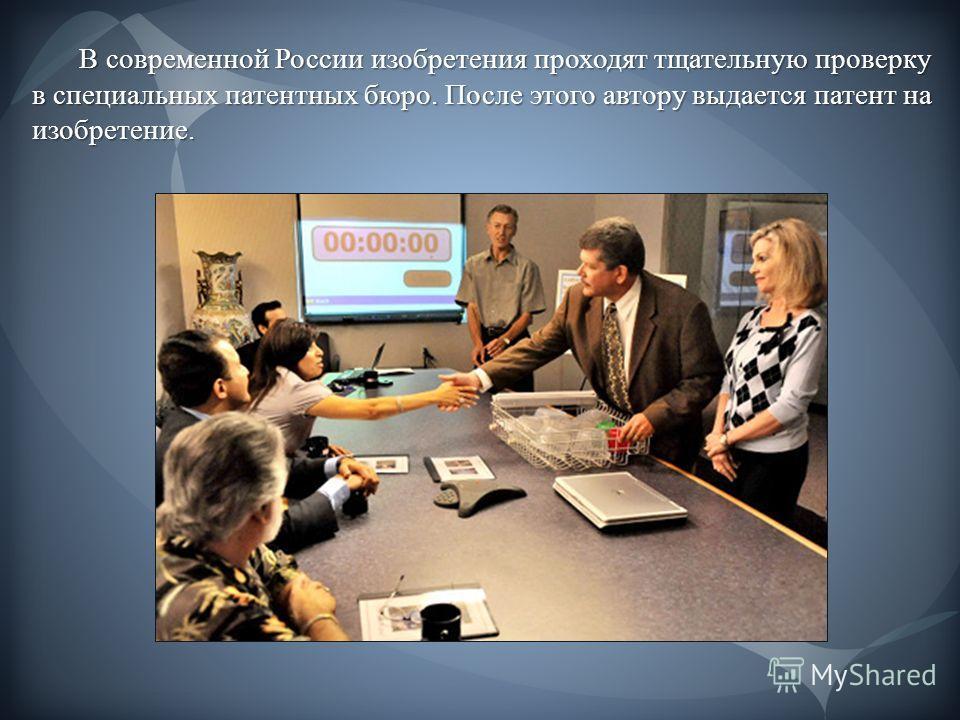 В современной России изобретения проходят тщательную проверку в специальных патентных бюро. После этого автору выдается патент на изобретение.