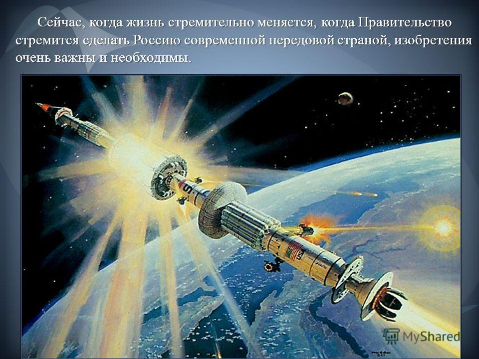 Сейчас, когда жизнь стремительно меняется, когда Правительство стремится сделать Россию современной передовой страной, изобретения очень важны и необходимы. Сейчас, когда жизнь стремительно меняется, когда Правительство стремится сделать Россию совре