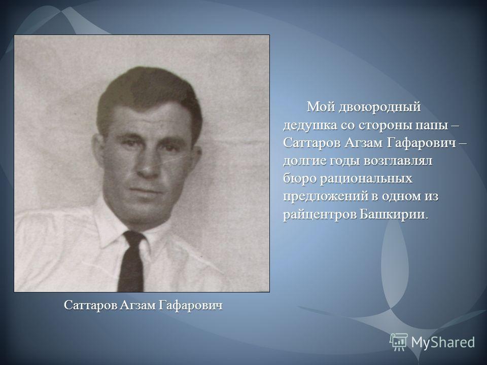 Мой двоюродный дедушка со стороны папы – Саттаров Агзам Гафарович – долгие годы возглавлял бюро рациональных предложений в одном из райцентров Башкирии. Саттаров Агзам Гафарович