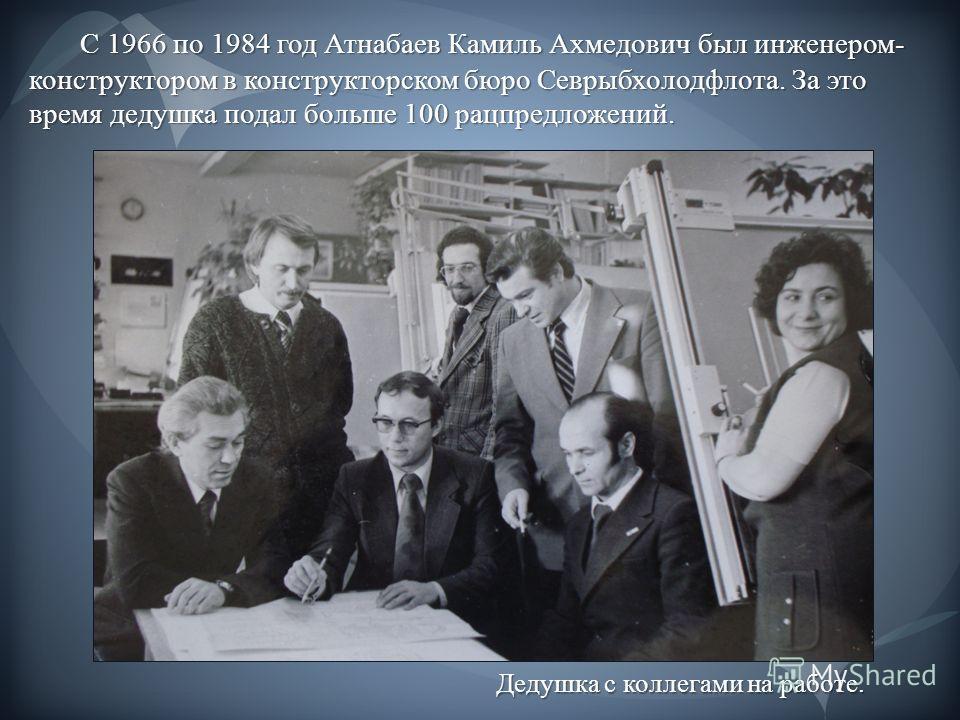 С 1966 по 1984 год Атнабаев Камиль Ахмедович был инженером- конструктором в конструкторском бюро Севрыбхолодфлота. За это время дедушка подал больше 100 рацпредложений. С 1966 по 1984 год Атнабаев Камиль Ахмедович был инженером- конструктором в конст