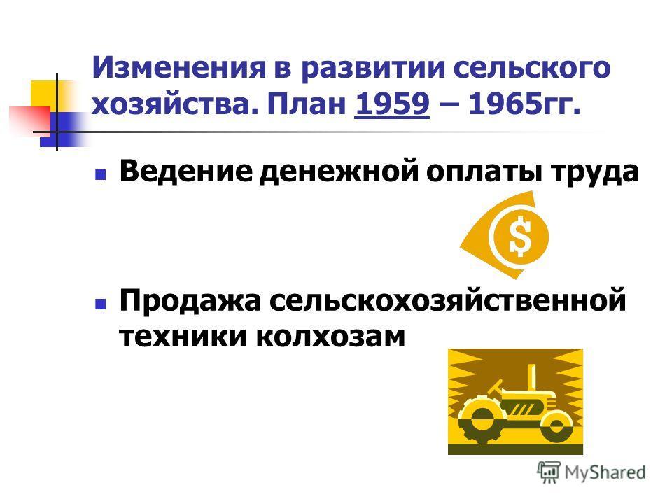 Изменения в развитии сельского хозяйства. План 1959 – 1965гг. Ведение денежной оплаты труда Продажа сельскохозяйственной техники колхозам