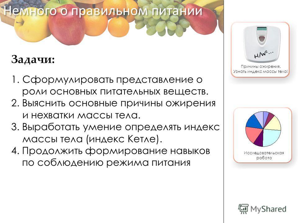 Задачи: 1.Сформулировать представление о роли основных питательных веществ. 2. Выяснить основные причины ожирения и нехватки массы тела. 3. Выработать умение определять индекс массы тела (индекс Кетле). 4. Продолжить формирование навыков по соблюдени