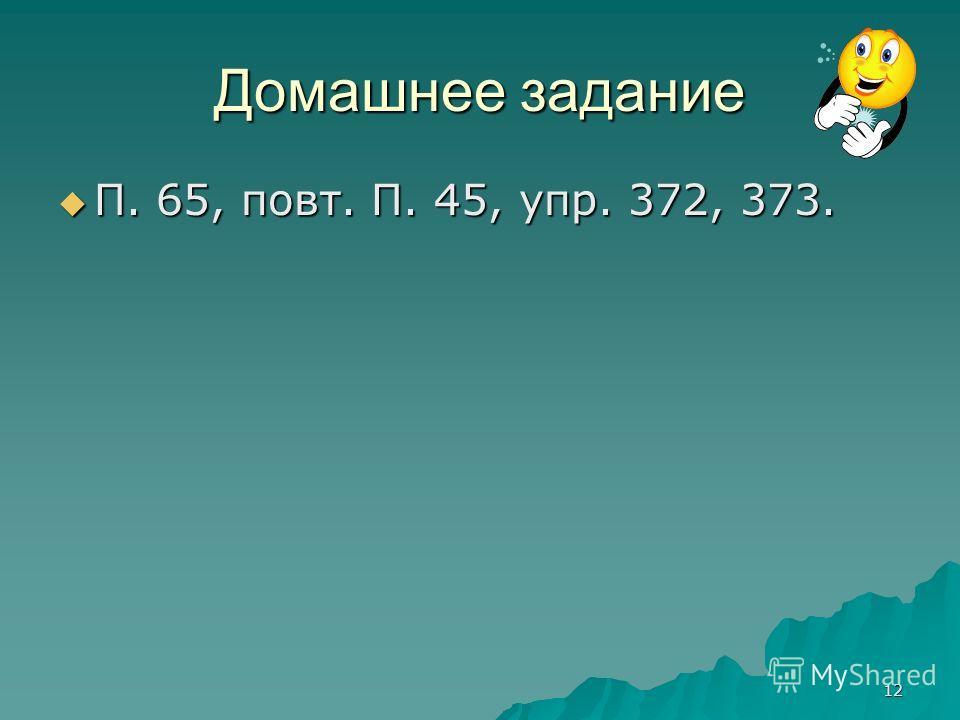 12 Домашнее задание П. 65, повт. П. 45, упр. 372, 373. П. 65, повт. П. 45, упр. 372, 373.